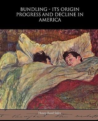 Bundling - Its Origin Progress and Decline in America Henry Reed Stiles