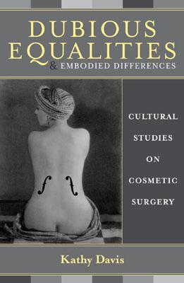 Dubious Equalities and Embodied Differences: Cultural Studies on Cosmetic Surgery  by  Kathy Davis