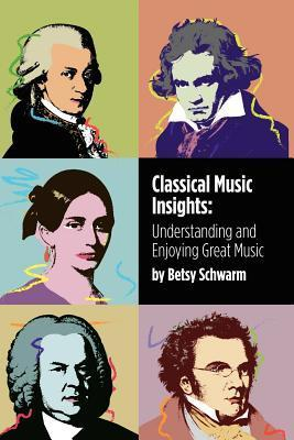 Classical Music Insights: Understanding and Enjoying Great Music Betsy Schwarm