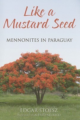 Like a Mustard Seed: Mennonites in Paraguay Edgar Stoesz
