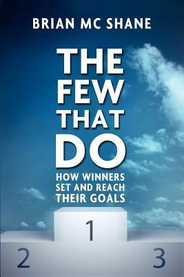 The Few That Do - How Winners Set and Reach Their Goals Brian MC Shane