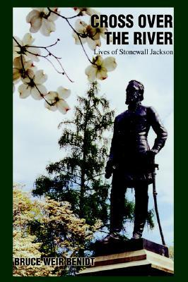 Cross Over the River: Lives of Stonewall Jackson  by  Bruce Weir Benidt