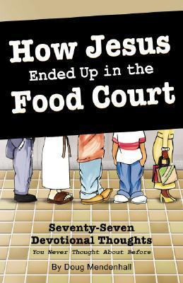 How Jesus Ended Up in the Food Court: 77 Devotional Thoughts You Never Thought About Before  by  Doug Mendenhall