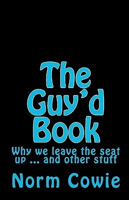 The Guyd Book: Why We Leave the Seat Up ... and Other Stuff  by  Norm Cowie