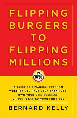 Flipping Burgers to Flipping Millions: A Guide to Financial Freedom Whether You Have Your Dream Job, Own Your Own Business, or Just Started Your First Job  by  Bernard Kelly