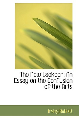 The New Laokoon: An Essay on the Confusion of the Arts Irving Babbitt