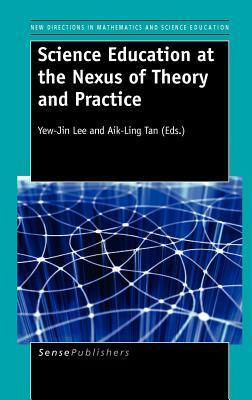 Science Education at the Nexus of Theory and Practice  by  Yew Jin Lee