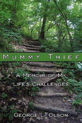 Mummy Thief: A Memoir of My Lifes Challenges George L. Olson