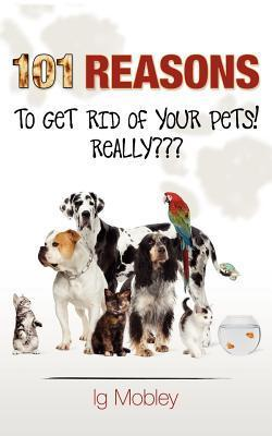 101 Reasons to Get Rid of Your Pets! Really Ig Mobley