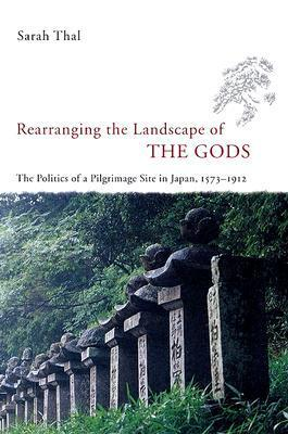 Rearranging the Landscape of the Gods: The Politics of a Pilgrimage Site in Japan, 1573-1912 Sarah Thal