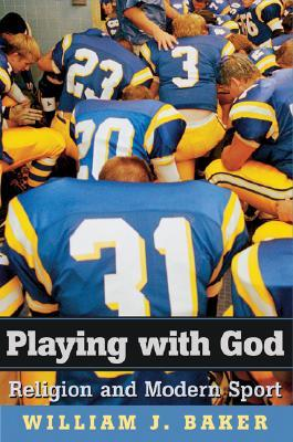Playing with God: Religion and Modern Sport  by  William J. Baker