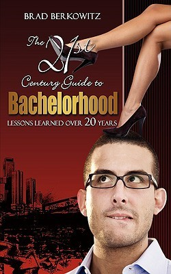 The 21st Century Guide to Bachelorhood: Lessons Learned Over the Past 20 Years Brad Berkowitz