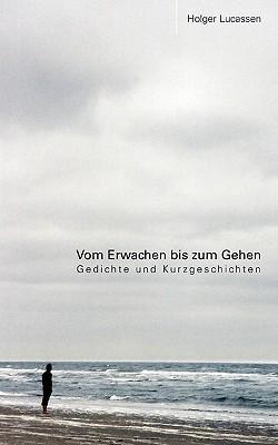 Vom Erwachen bis zum Gehen: Gedichte und Kurzgeschichten  by  Holger Lucassen