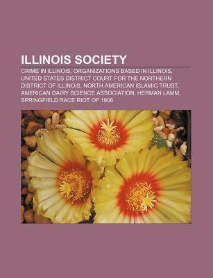 Illinois Society: Crime in Illinois, Organizations Based in Illinois, Roman Catholic Parishes in Illinois, North American Islamic Trust  by  Books LLC