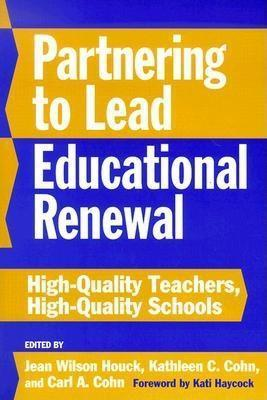 Partnering to Lead Educational Renewal: High-Quality Teachers, High-Quality Schools  by  Jean Wilson Houck