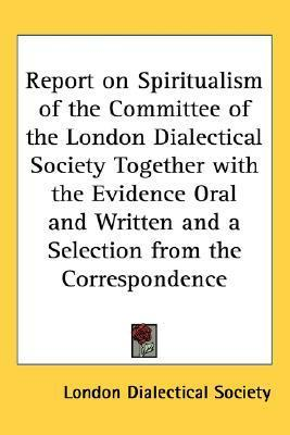 Report on Spiritualism of the Committee of the London Dialectical Society Together with the Evidence Oral and Written and a Selection from the Corresp  by  Dialectical London Dialectical Society