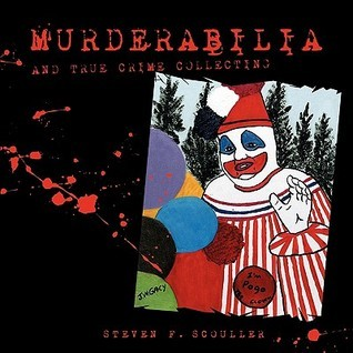 Murderabilia and True Crime Collecting Steven F. Scouller