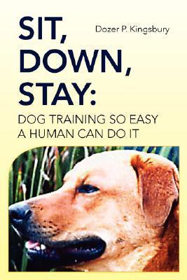 Sit, Down, Stay: Dog Training So Easy a Human Can Do It  by  Dozer P. Kingsbury