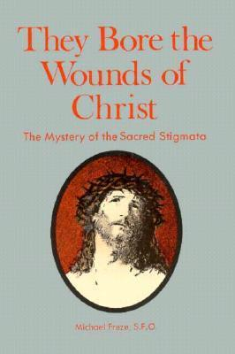 They Bore the Wounds of Christ: The Mystery of the Sacred Stigmata Michael Freze