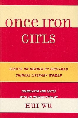 Once Iron Girls: Essays on Gender  by  Post-Mao Chinese Literary Women by Hui Wu