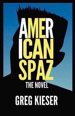American Spaz The Novel  by  Greg Kieser