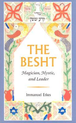 The Besht: Magician, Mystic, and Leader Immanuel Etkes