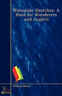 Waterside Sketches: A Book for Wanderers and Anglers  by  William Senior