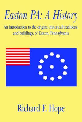 Easton Pa: A History: An Introduction to the Origins, Historical Traditions, and Buildings, of Easton, Pennsylvania Richard F. Hope