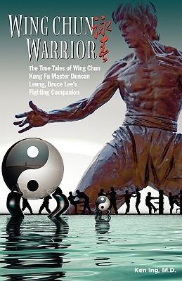 Wing Chun Warrior: The True Tales of Wing Chun Kung Fu Master Duncan Leung, Bruce Lees Fighting Companion Ken Ing