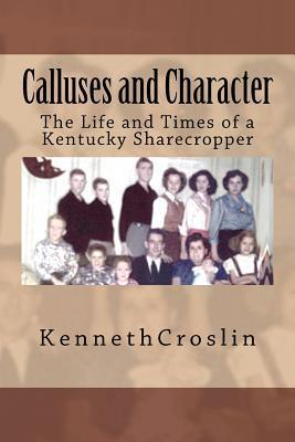 Calluses and Character: The Life and Times of a Kentucky Sharecropper  by  Kenneth Croslin