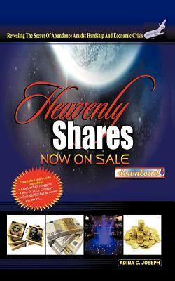Heavenly Shares Now on Sale Download#: Revealing the Covenant of Abundance Amidst Hardship and Economic Crises  by  Adina C. Joseph