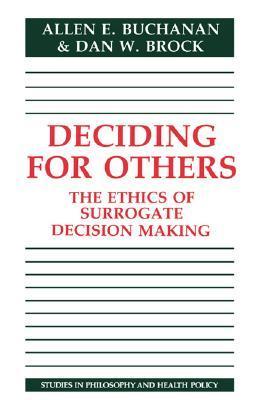 Deciding for Others: The Ethics of Surrogate Decision Making Allen Buchanan