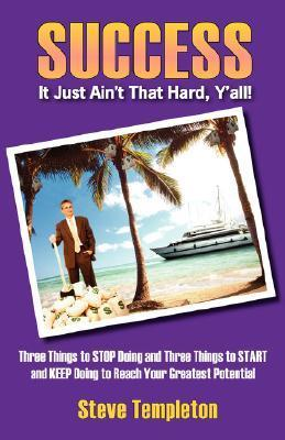 Success: It Just Aint That Hard YAll! Three Things to Stop Doing and Three Things to Start and Keep Doing to Reach Your Great Steve Templeton