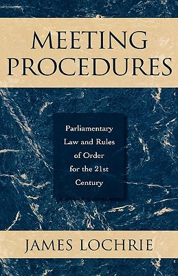 Meeting Procedures: Parliamentary Law and Rules of Order for the 21st Century James Lochrie