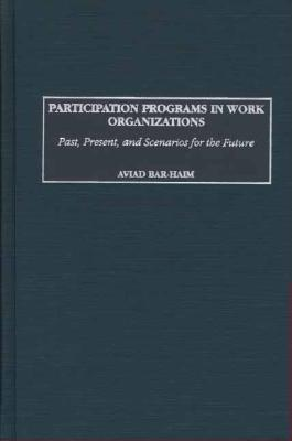 Participation Programs in Work Organizations: Past, Present, and Scenarios for the Future  by  Aviad Bar Haim