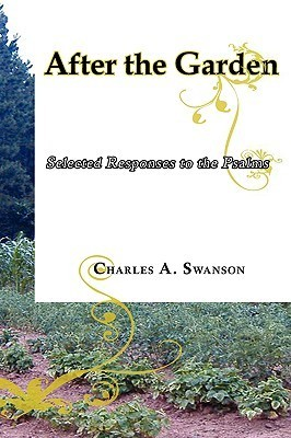 After the Garden: Selected Responses to the Psalms Charles A. Swanson