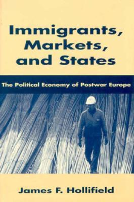 Immigrants, Markets, and States: The Political Economy of Postwar Europe  by  James F. Hollifield
