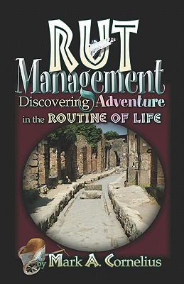 Rut Management: Discovering Adventure in the Routine of Life  by  Mark Cornelius