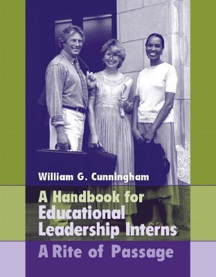 A Handbook for Educational Leadership Interns: A Rite of Passage William G. Cunningham