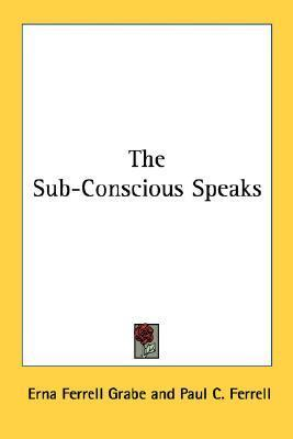 The Sub-Conscious Speaks  by  Erna Ferrell Grabe