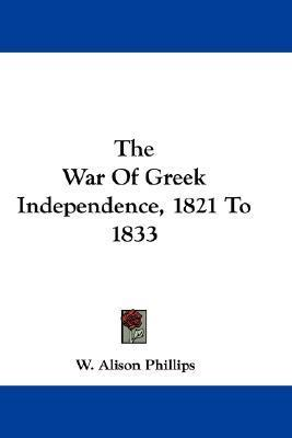 The War of Greek Independence, 1821 to 1833  by  W. Alison Phillips