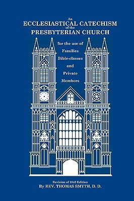 An Ecclesiastical Catechism of the Presbyterian Church: For the Use of Families, Bible-Classes and Private Members  by  Thomas Smyth