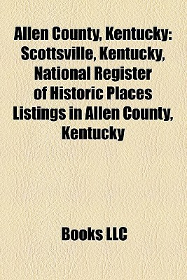 Allen County, Kentucky: Scottsville, Kentucky, National Register of Historic Places Listings in Allen County, Kentucky  by  Books LLC
