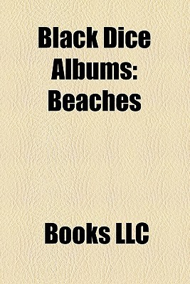 Black Dice Albums: Beaches & Canyons, Wastered, Creature Comforts, Broken Ear Record, Repo, Load Blown  by  Books LLC