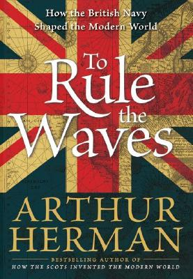 To Rule the Waves: How the British Navy Shaped the Modern World Arthur Herman
