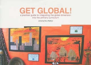 Get Global!: A Practical Guide To Integrating The Global Dimension Into The Primary Curriculum Tony Pickford