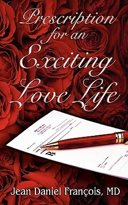 Prescription for an Exciting Love Life: Essentials to Always Succeed in Love  by  Jean Daniel François