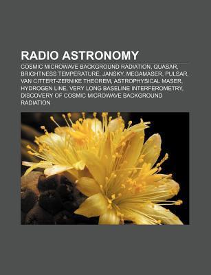 Radio Astronomy: Cosmic Microwave Background Radiation, Quasar, Brightness Temperature, Jansky, Megamaser, Pulsar, Van Cittert-Zernike  by  Source Wikipedia