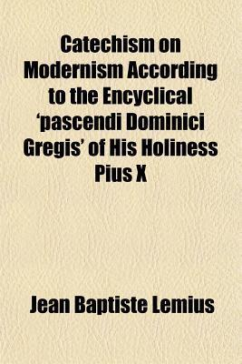 Catechism on Modernism According to the Encyclical Pascendi Dominici Gregis of His Holiness Pius X Jean Baptiste Lemius