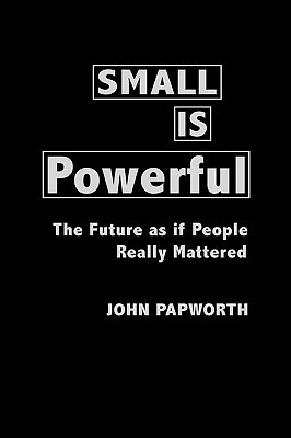 Small Is Powerful: The Future as If People Really Mattered  by  John Papworth